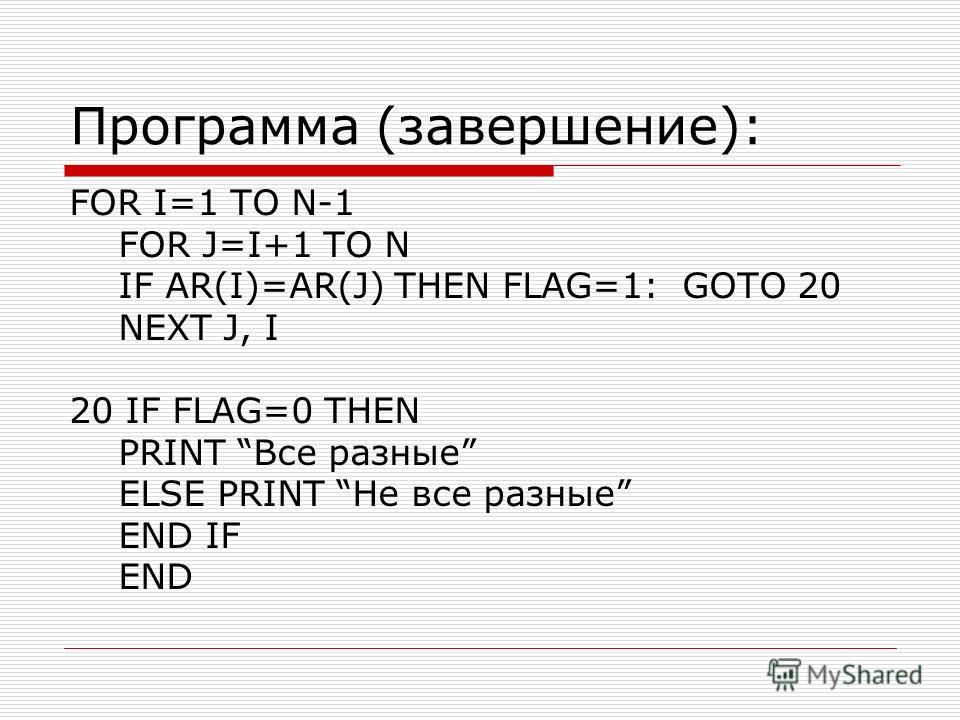 Программа (завершение): FOR I=1 TO N-1 FOR J=I+1 TO N IF AR(I)=AR(J) THEN FLAG=1: GOTO 20 NEXT J, I 20 IF FLAG=0 THEN PRINT Все разные ELSE PRINT Не все разные END IF END