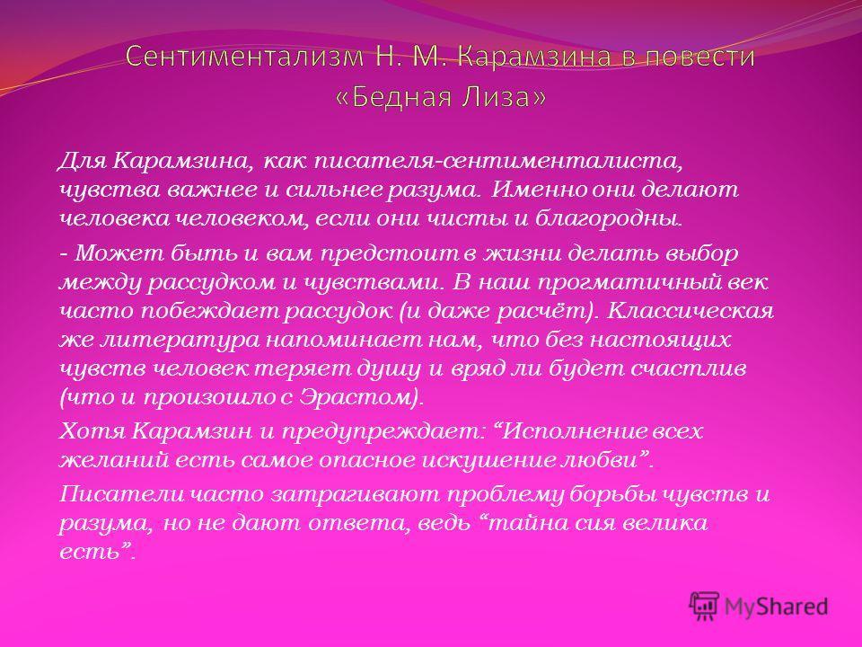 Для Карамзина, как писателя-сентименталиста, чувства важнее и сильнее разума. Именно они делают человека человеком, если они чисты и благородны. - Может быть и вам предстоит в жизни делать выбор между рассудком и чувствами. В наш прогматичный век час