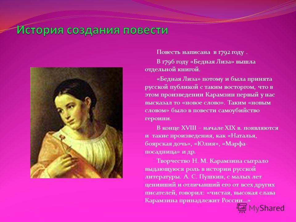 Повесть написана в 1792 году. В 1796 году «Бедная Лиза» вышла отдельной книгой. «Бедная Лиза» потому и была принята русской публикой с таким восторгом, что в этом произведении Карамзин первый у нас высказал то «новое слово». Таким «новым словом» было