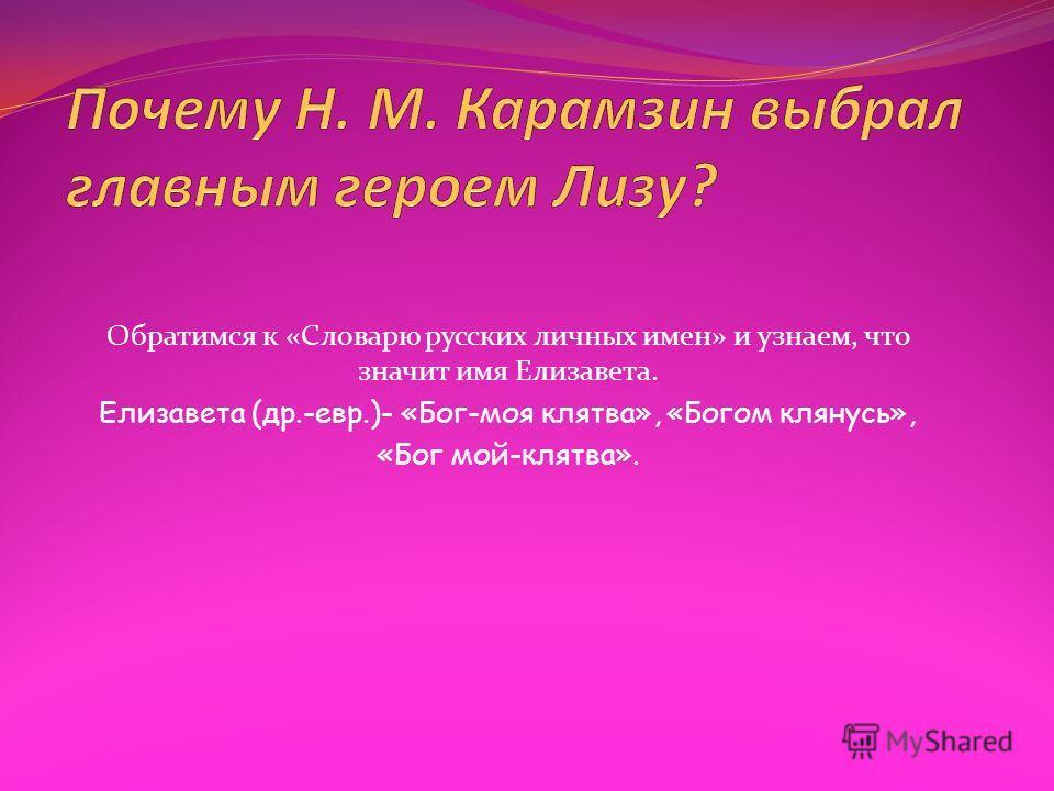 Обратимся к «Словарю русских личных имен» и узнаем, что значит имя Елизавета. Елизавета (др.-евр.)- «Бог-моя клятва», «Богом клянусь», «Бог мой-клятва».