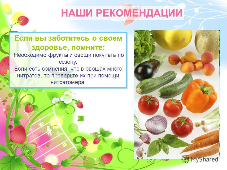 НАШИ РЕКОМЕНДАЦИИ Если вы заботитесь о своем здоровье, помните: Необходимо фрукты и овощи покупать по сезону. Если есть сомнения, что в овощах много нитратов, то проверьте их при помощи нитратомера.