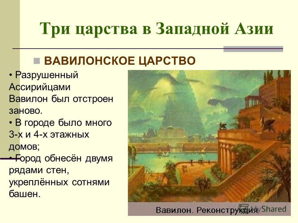 Три царства в Западной Азии ВАВИЛОНСКОЕ ЦАРСТВО Разрушенный Ассирийцами Вавилон был отстроен заново. В городе было много 3-х и 4-х этажных домов; Город обнесён двумя рядами стен, укреплённых сотнями башен.