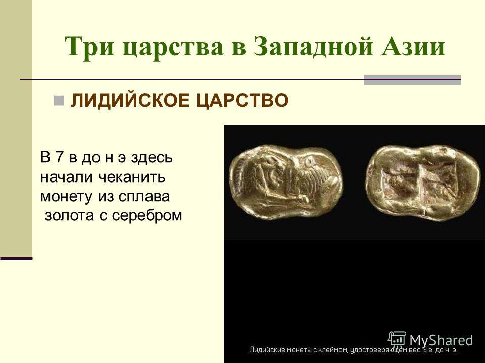 Три царства в Западной Азии ЛИДИЙСКОЕ ЦАРСТВО В 7 в до н э здесь начали чеканить монету из сплава золота с серебром