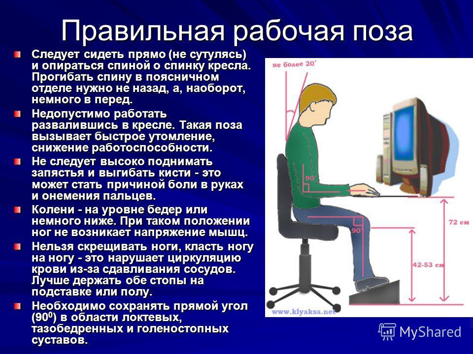 Правильная рабочая поза Следует сидеть прямо (не сутулясь) и опираться спиной о спинку кресла. Прогибать спину в поясничном отделе нужно не назад, а, наоборот, немного в перед. Недопустимо работать развалившись в кресле. Такая поза вызывает быстрое у
