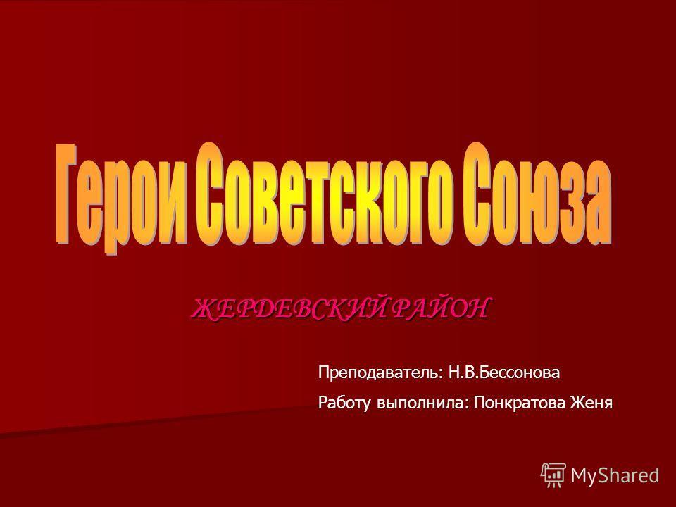 ЖЕРДЕВСКИЙ РАЙОН Преподаватель: Н.В.Бессонова Работу выполнила: Понкратова Женя