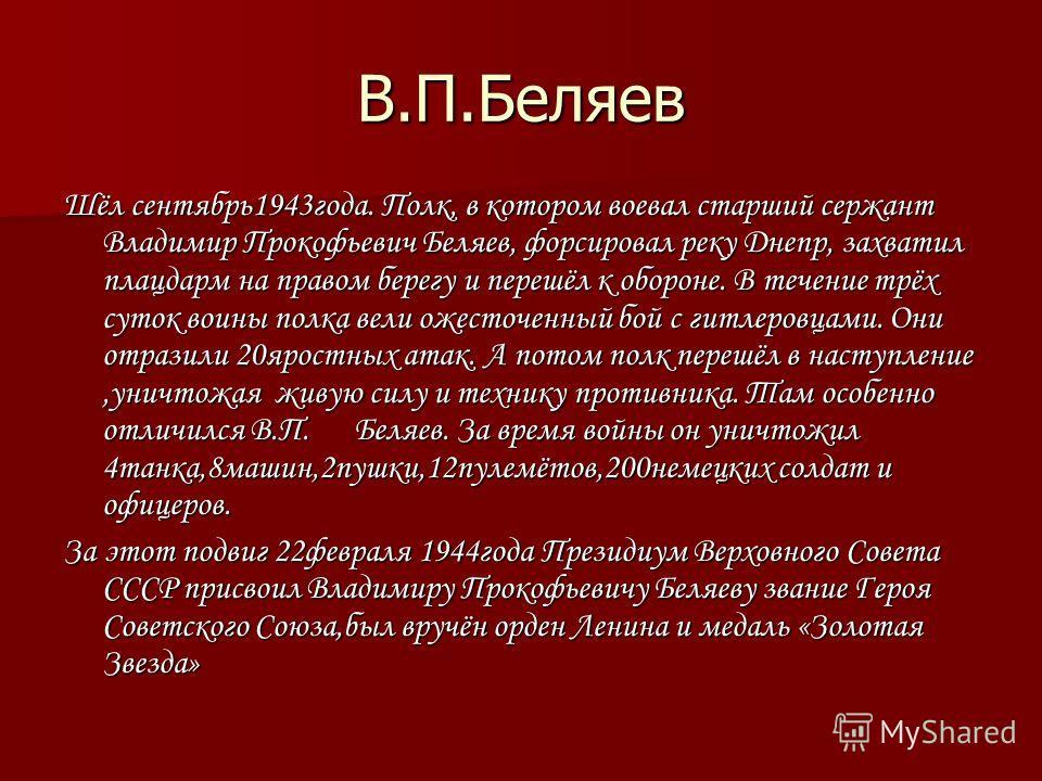 В.П.Беляев Шёл сентябрь1943года. Полк, в котором воевал старший сержант Владимир Прокофьевич Беляев, форсировал реку Днепр, захватил плацдарм на правом берегу и перешёл к обороне. В течение трёх суток воины полка вели ожесточенный бой с гитлеровцами.