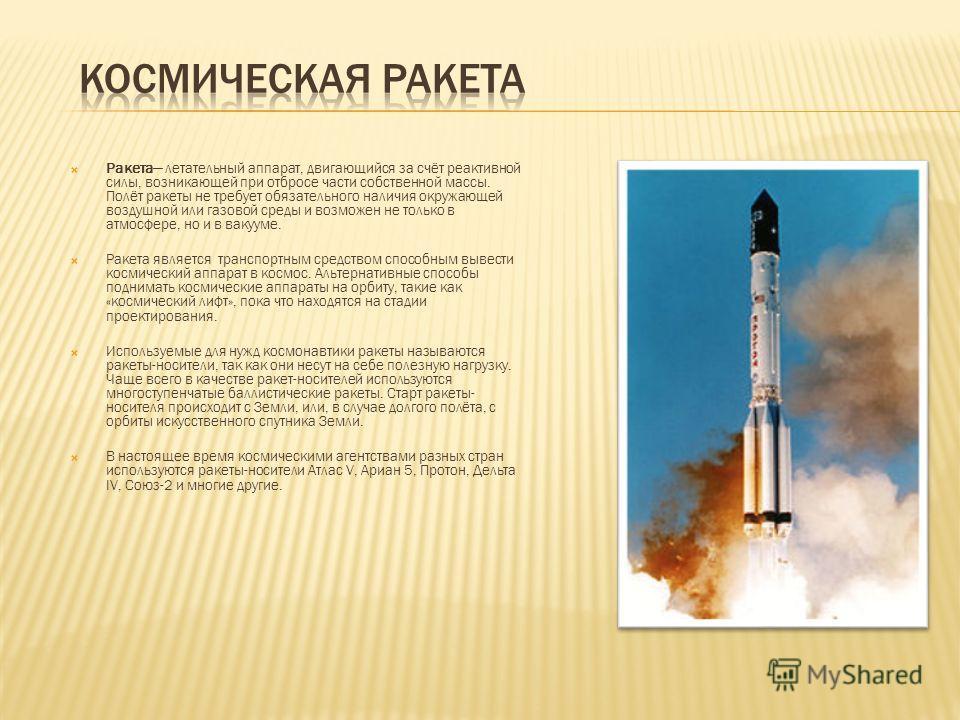 Ракета летательный аппарат, двигающийся за счёт реактивной силы, возникающей при отбросе части собственной массы. Полёт ракеты не требует обязательного наличия окружающей воздушной или газовой среды и возможен не только в атмосфере, но и в вакууме. Р