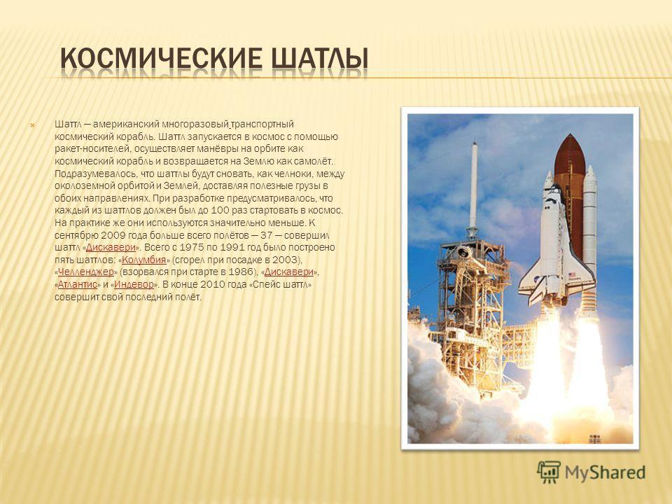 Шаттл американский многоразовый транспортный космический корабль. Шаттл запускается в космос с помощью ракет-носителей, осуществляет манёвры на орбите как космический корабль и возвращается на Землю как самолёт. Подразумевалось, что шаттлы будут снов