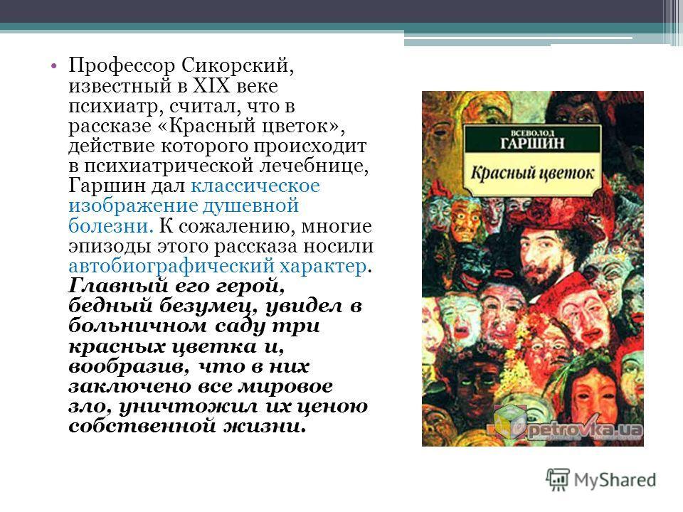 Профессор Сикорский, известный в XIX веке психиатр, считал, что в рассказе «Красный цветок», действие которого происходит в психиатрической лечебнице, Гаршин дал классическое изображение душевной болезни. К сожалению, многие эпизоды этого рассказа но