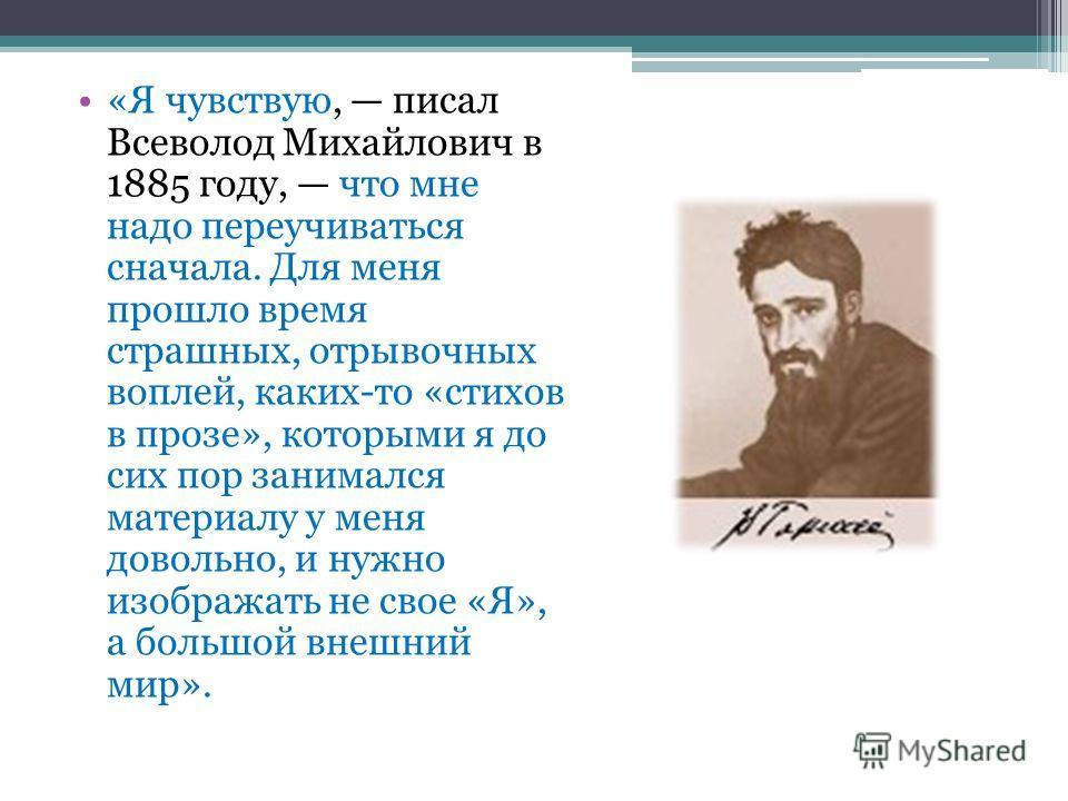 «Я чувствую, писал Всеволод Михайлович в 1885 году, что мне надо переучиваться сначала. Для меня прошло время страшных, отрывочных воплей, каких-то «стихов в прозе», которыми я до сих пор занимался материалу у меня довольно, и нужно изображать не сво