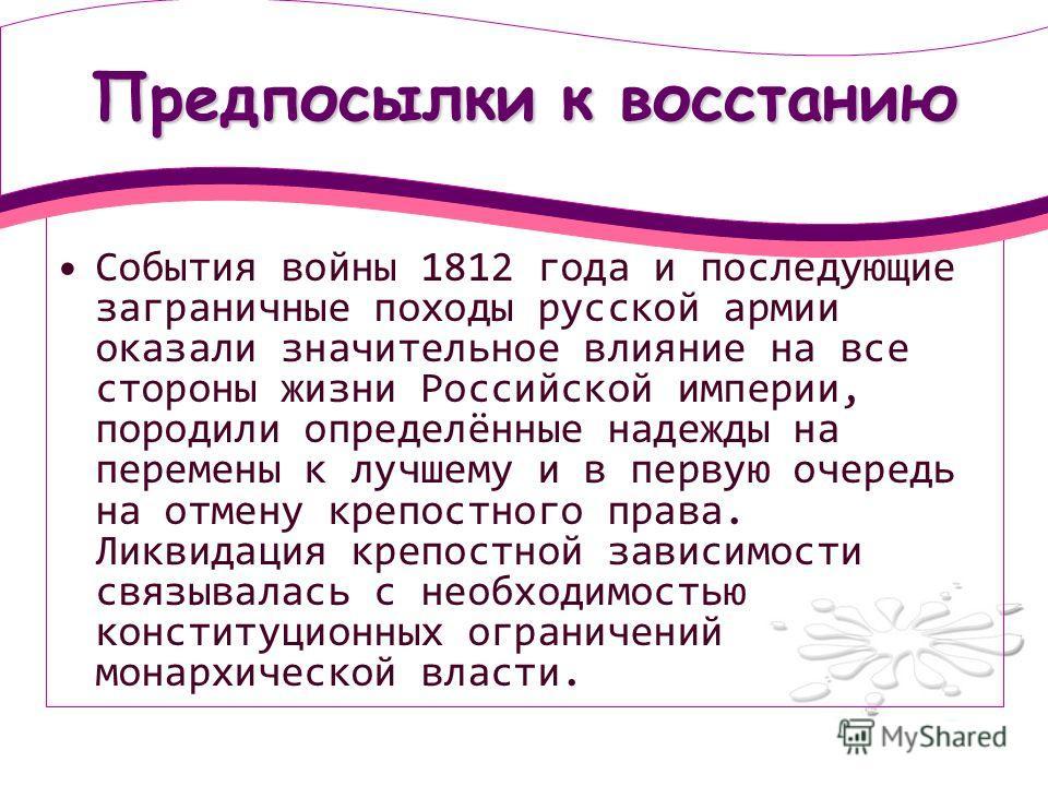 Предпосылки к восстанию События войны 1812 года и последующие заграничные походы русской армии оказали значительное влияние на все стороны жизни Российской империи, породили определённые надежды на перемены к лучшему и в первую очередь на отмену креп
