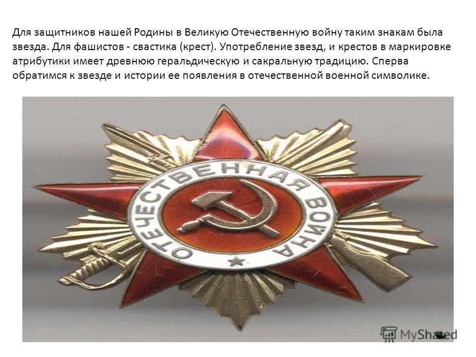 Для защитников нашей Родины в Великую Отечественную войну таким знакам была звезда. Для фашистов - свастика (крест). Употребление звезд, и крестов в маркировке атрибутики имеет древнюю геральдическую и сакральную традицию. Сперва обратимся к звезде и