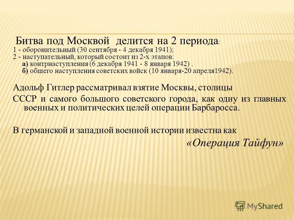 Битва под Москвой делится на 2 периода : 1 - оборонительный (30 сентября - 4 декабря 1941); 2 - наступательный, который состоит из 2-х этапов: а) контрнаступления (6 декабря 1941 - 8 января 1942). б) общего наступления советских войск (10 января-20 а