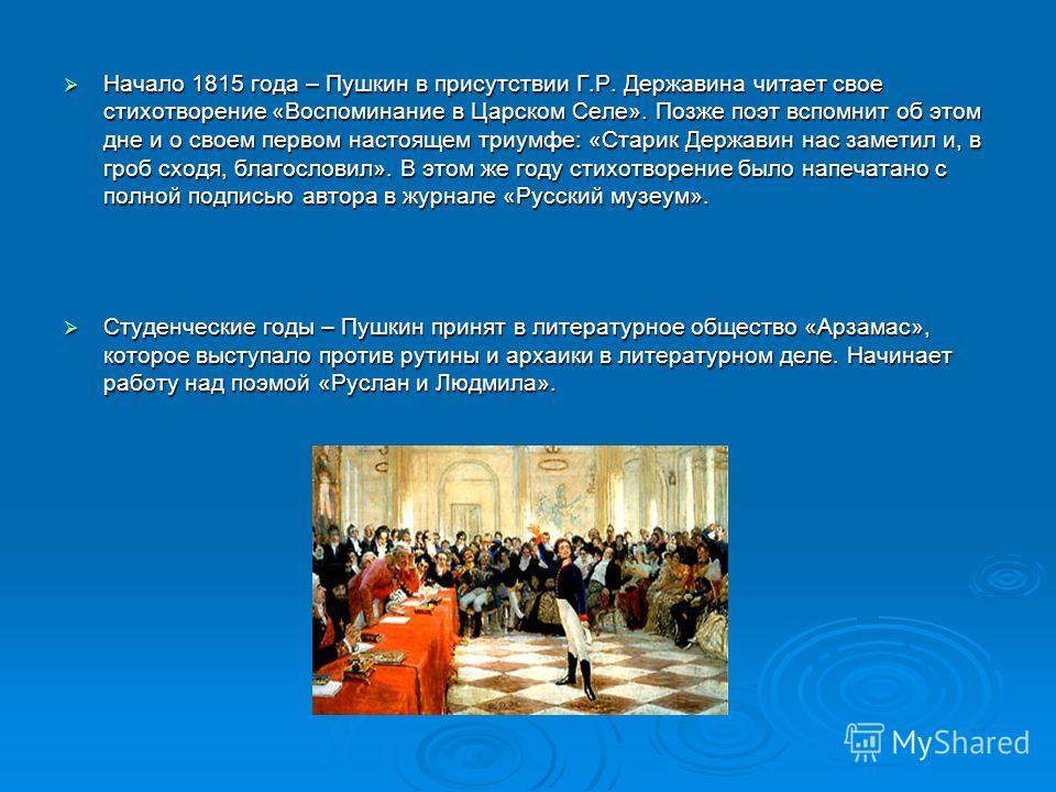 Начало 1815 года – Пушкин в присутствии Г.Р. Державина читает свое стихотворение «Воспоминание в Царском Селе». Позже поэт вспомнит об этом дне и о своем первом настоящем триумфе: «Старик Державин нас заметил и, в гроб сходя, благословил». В этом же