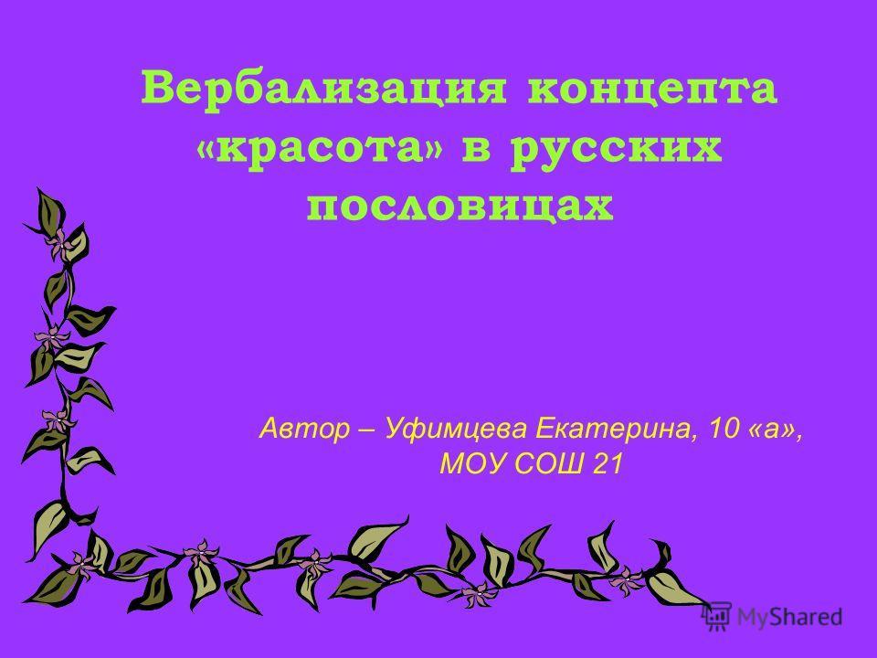 Вербализация концепта «красота» в русских пословицах Автор – Уфимцева Екатерина, 10 «а», МОУ СОШ 21