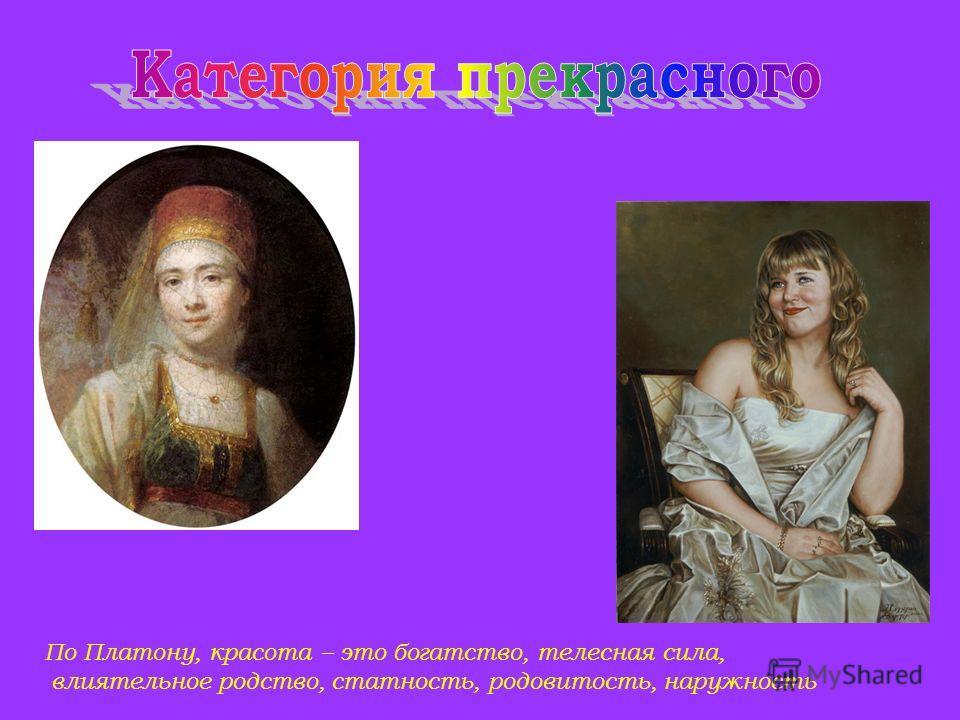 По Платону, красота – это богатство, телесная сила, влиятельное родство, статность, родовитость, наружность