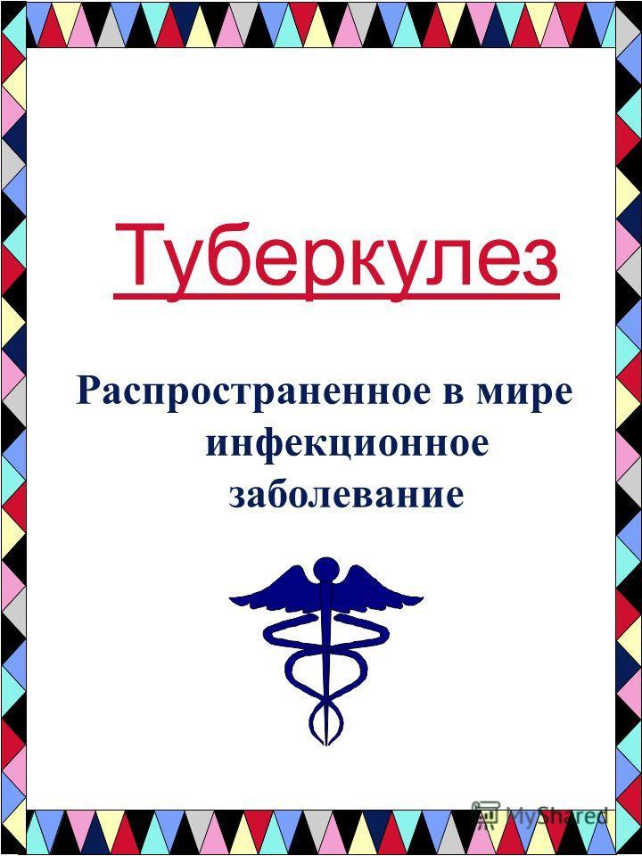 Туберкулез Распространенное в мире инфекционное заболевание