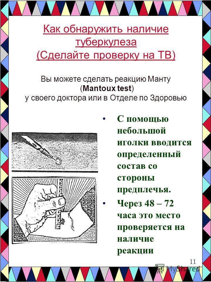 С помощью небольшой иголки вводится определенный состав со стороны предплечья. Через 48 – 72 часа это место проверяется на наличие реакции Как обнаружить наличие туберкулеза (Сделайте проверку на TB) Вы можете сделать реакцию Манту (Mantoux test) у с