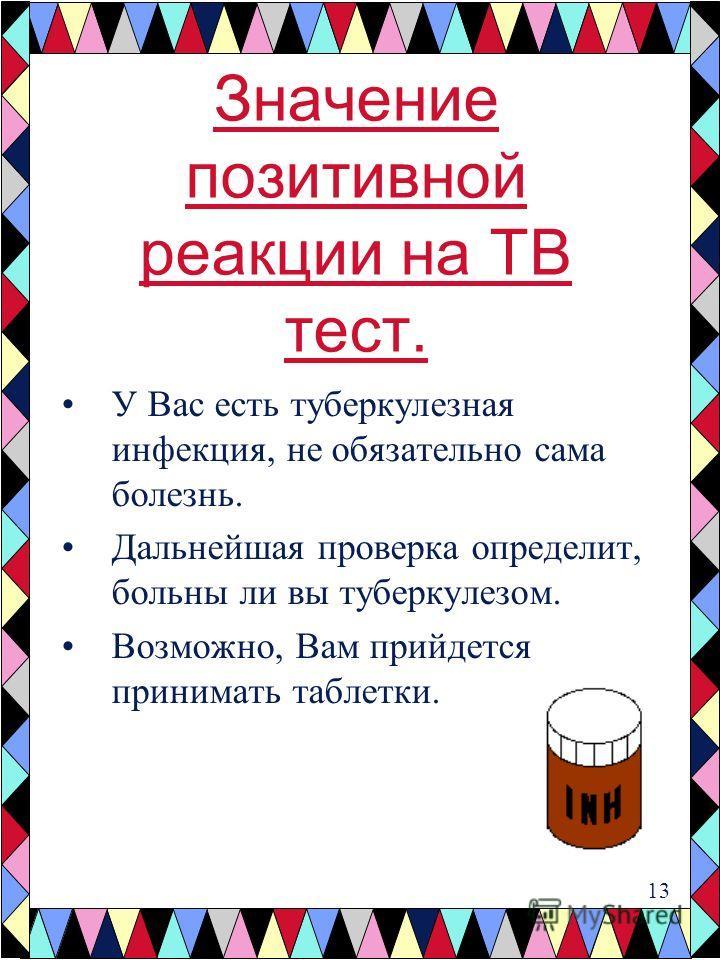 Значение позитивной реакции на TB тест. У Вас есть туберкулезная инфекция, не обязательно сама болезнь. Дальнейшая проверка определит, больны ли вы ту