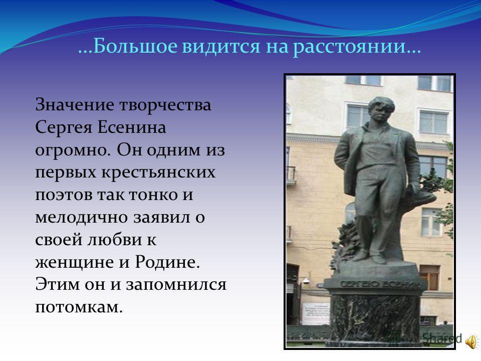 Значение творчества Сергея Есенина огромно. Он одним из первых крестьянских поэтов так тонко и мелодично заявил о своей любви к женщине и Родине. Этим он и запомнился потомкам. …Большое видится на расстоянии…