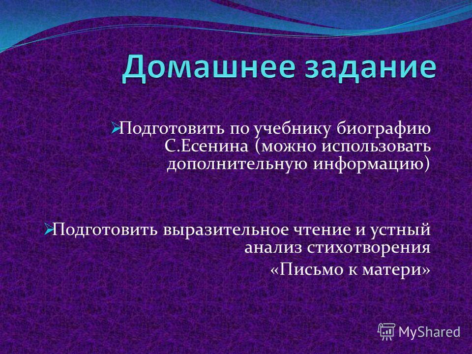 Подготовить по учебнику биографию С.Есенина (можно использовать дополнительную информацию) Подготовить выразительное чтение и устный анализ стихотворения «Письмо к матери»