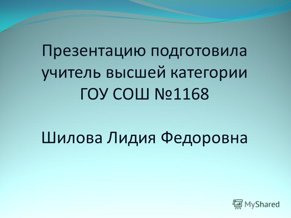 Презентацию подготовила учитель высшей категории ГОУ СОШ 1168 Шилова Лидия Федоровна