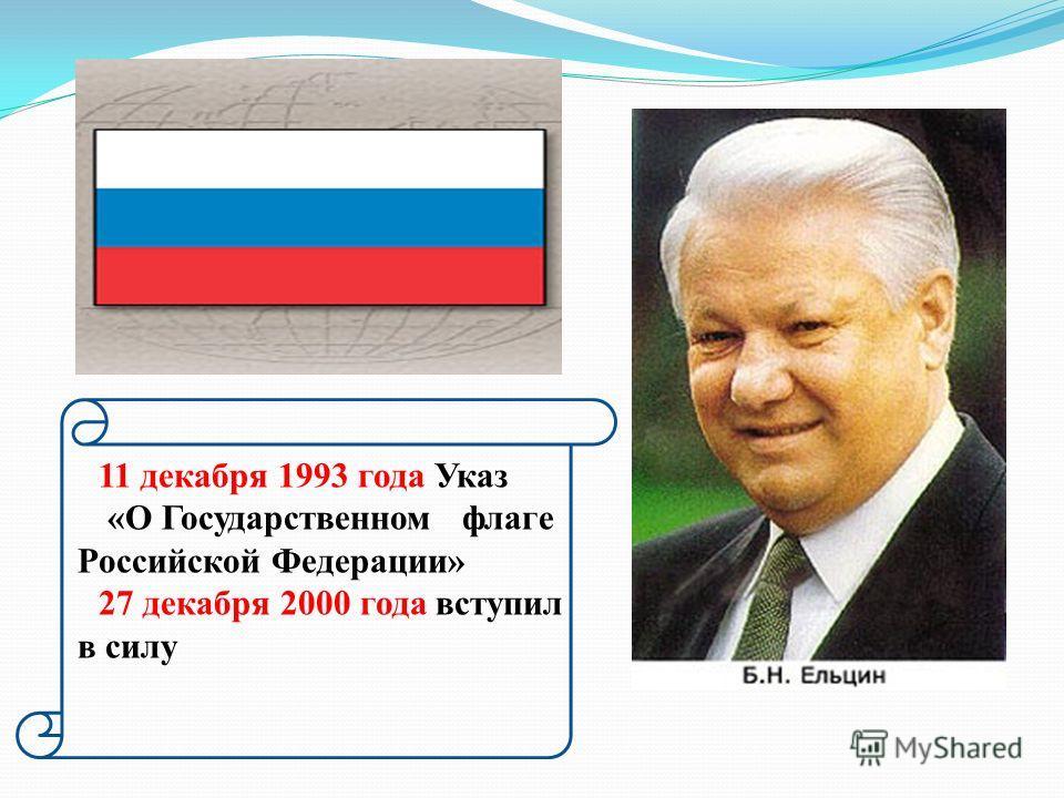 11 декабря 1993 года Указ «О Государственном флаге Российской Федерации» 27 декабря 2000 года вступил в силу