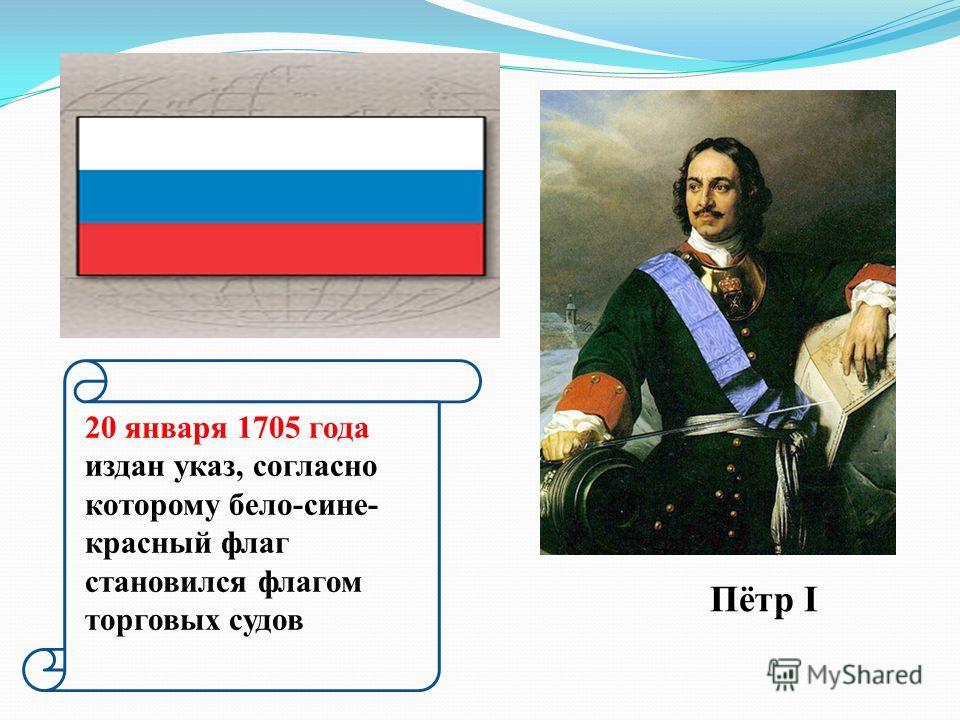 Пётр I 20 января 1705 года издан указ, согласно которому бело-сине- красный флаг становился флагом торговых судов