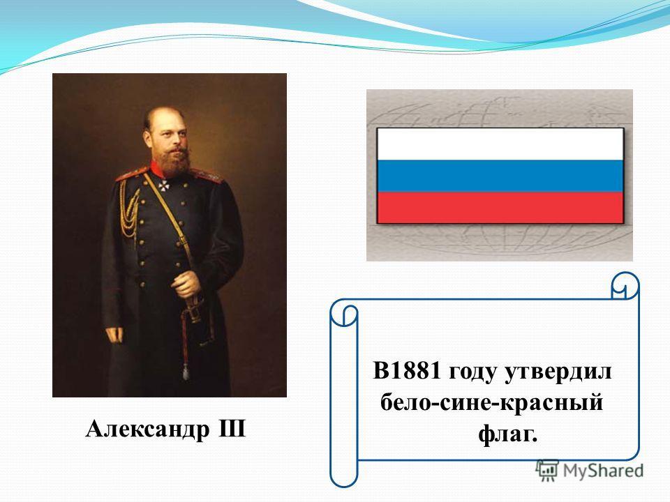 Александр III В1881 году утвердил бело-сине-красный флаг.