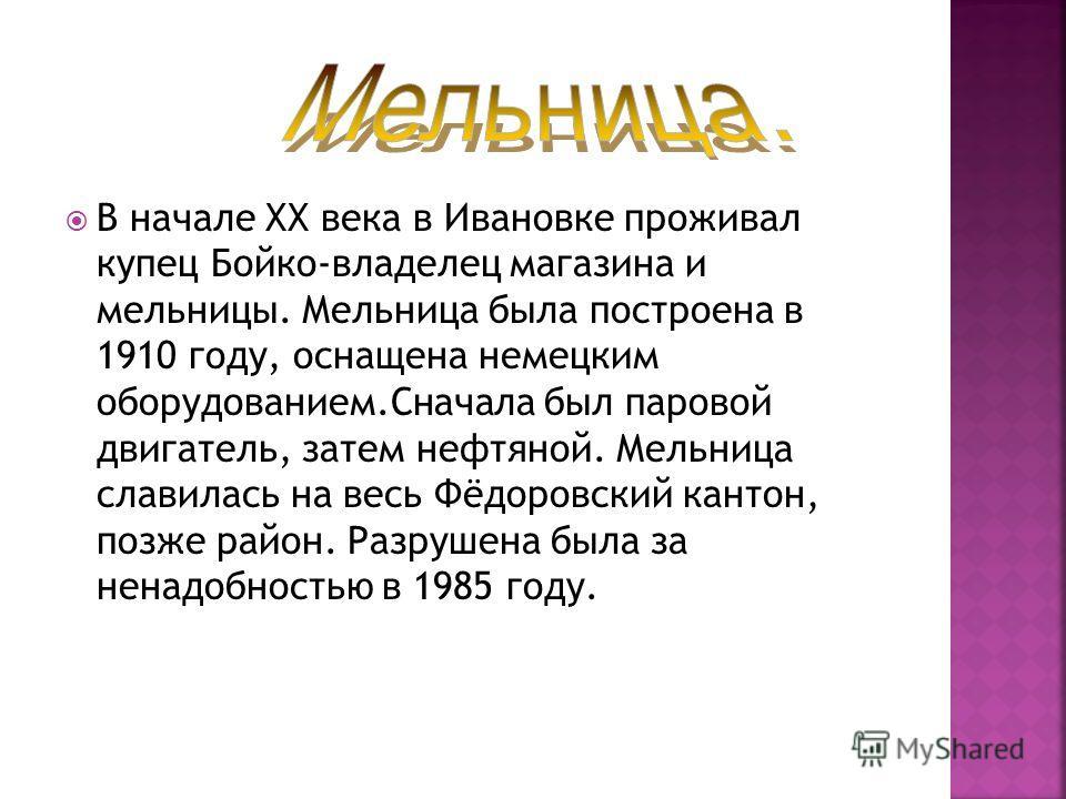 В начале ХХ века в Ивановке проживал купец Бойко-владелец магазина и мельницы. Мельница была построена в 1910 году, оснащена немецким оборудованием.Сначала был паровой двигатель, затем нефтяной. Мельница славилась на весь Фёдоровский кантон, позже ра