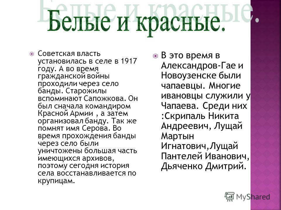 Советская власть установилась в селе в 1917 году. А во время гражданской войны проходили через село банды. Старожилы вспоминают Сапожкова. Он был сначала командиром Красной Армии, а затем организовал банду. Так же помнят имя Серова. Во время прохожде