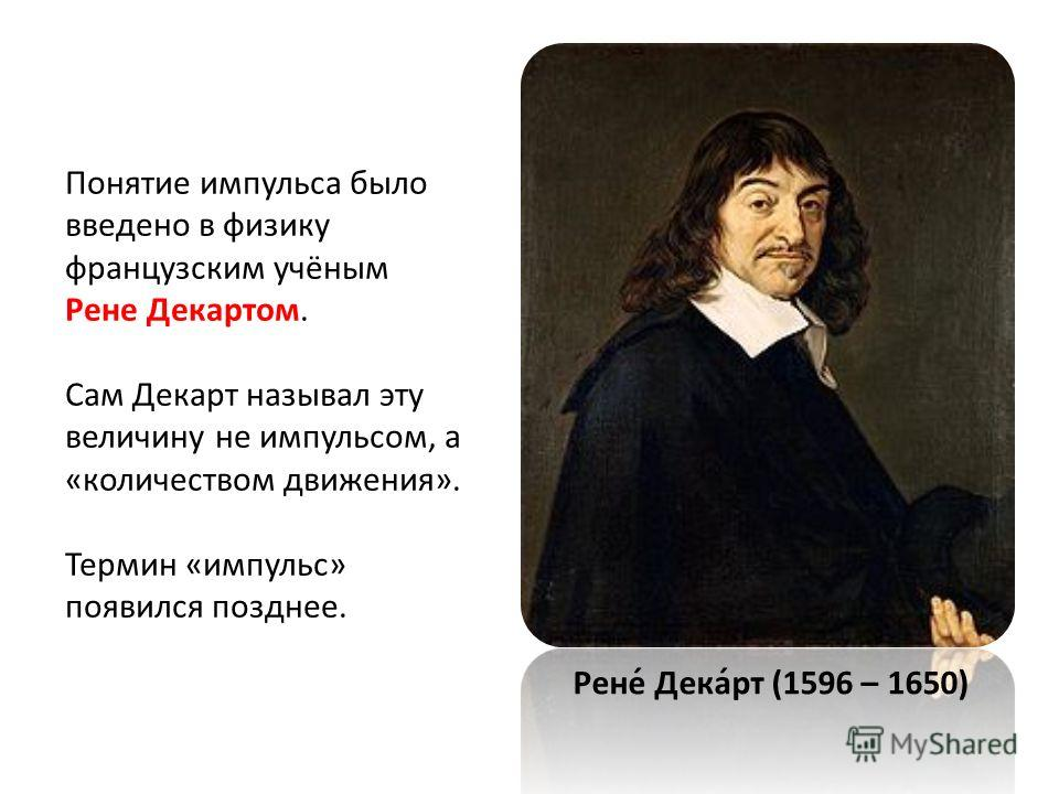 Понятие импульса было введено в физику французским учёным Рене Декартом. Сам Декарт называл эту величину не импульсом, а «количеством движения». Термин «импульс» появился позднее. Рене́ Дека́рт (1596 – 1650)