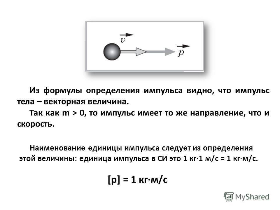 Из формулы определения импульса видно, что импульс тела – векторная величина. Так как m > 0, то импульс имеет то же направление, что и скорость. Наименование единицы импульса следует из определения этой величины: единица импульса в СИ это 1 кг·1 м/с