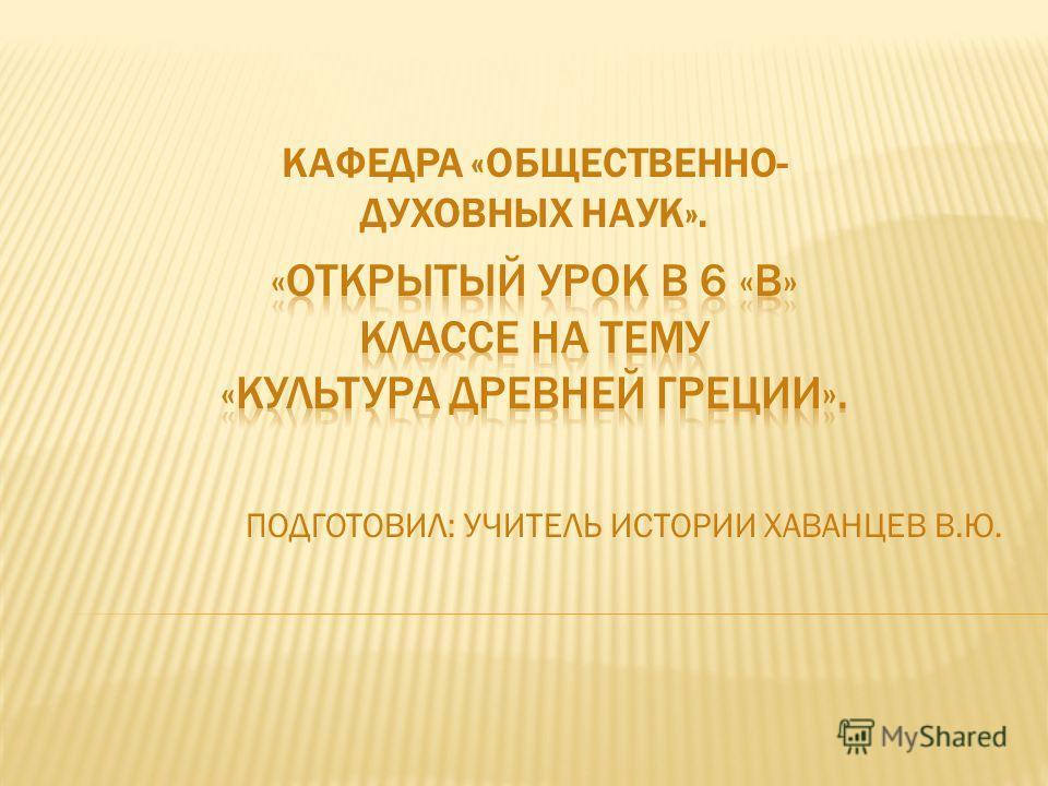 ПОДГОТОВИЛ: УЧИТЕЛЬ ИСТОРИИ ХАВАНЦЕВ В.Ю. КАФЕДРА «ОБЩЕСТВЕННО- ДУХОВНЫХ НАУК».
