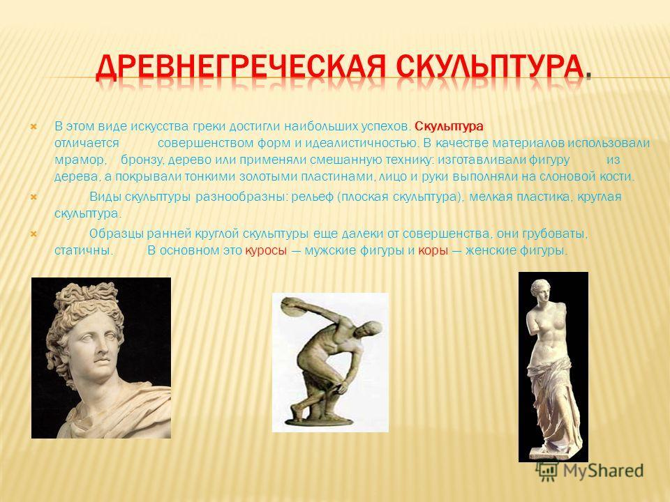 В этом виде искусства греки достигли наибольших успехов. Скульптура отличается совершенством форм и идеалистичностью. В качестве материалов использовали мрамор, бронзу, дерево или применяли смешанную технику: изготавливали фигуру из дерева, а покрыва