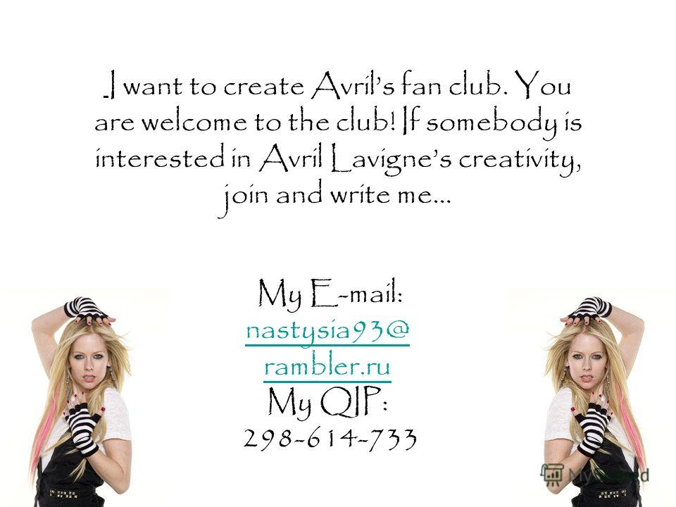 I want to create Avrils fan club. You are welcome to the club! If somebody is interested in Avril Lavignes creativity, join and write me… My E-mail: nastysia93@ nastysia93@ rambler.ru My QIP: 298-614-733
