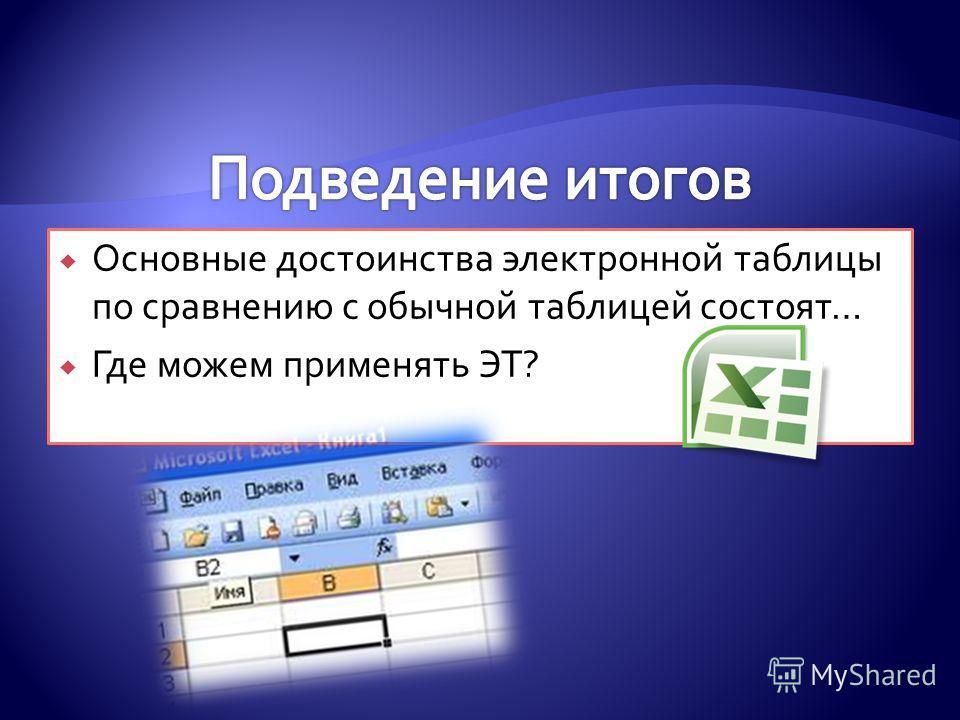Основные достоинства электронной таблицы по сравнению с обычной таблицей состоят… Где можем применять ЭТ?