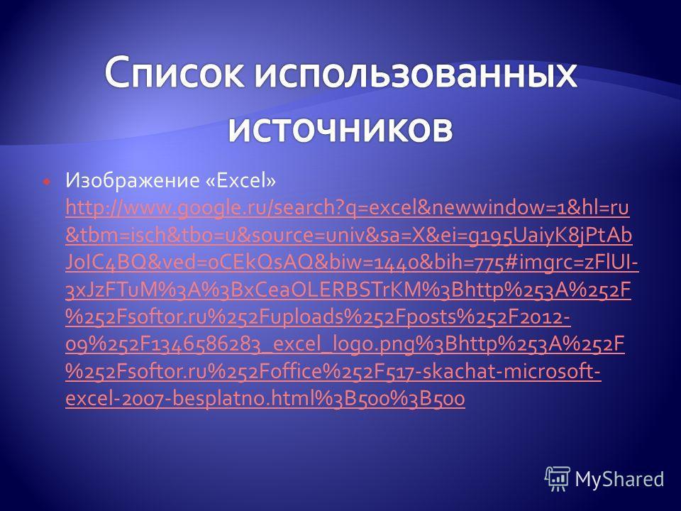 Изображение «Excel» http://www.google.ru/search?q=excel&newwindow=1&hl=ru &tbm=isch&tbo=u&source=univ&sa=X&ei=g195UaiyK8jPtAb JoIC4BQ&ved=0CEkQsAQ&biw=1440&bih=775#imgrc=zFlUI- 3xJzFTuM%3A%3BxCeaOLERBSTrKM%3Bhttp%253A%252F %252Fsoftor.ru%252Fuploads%