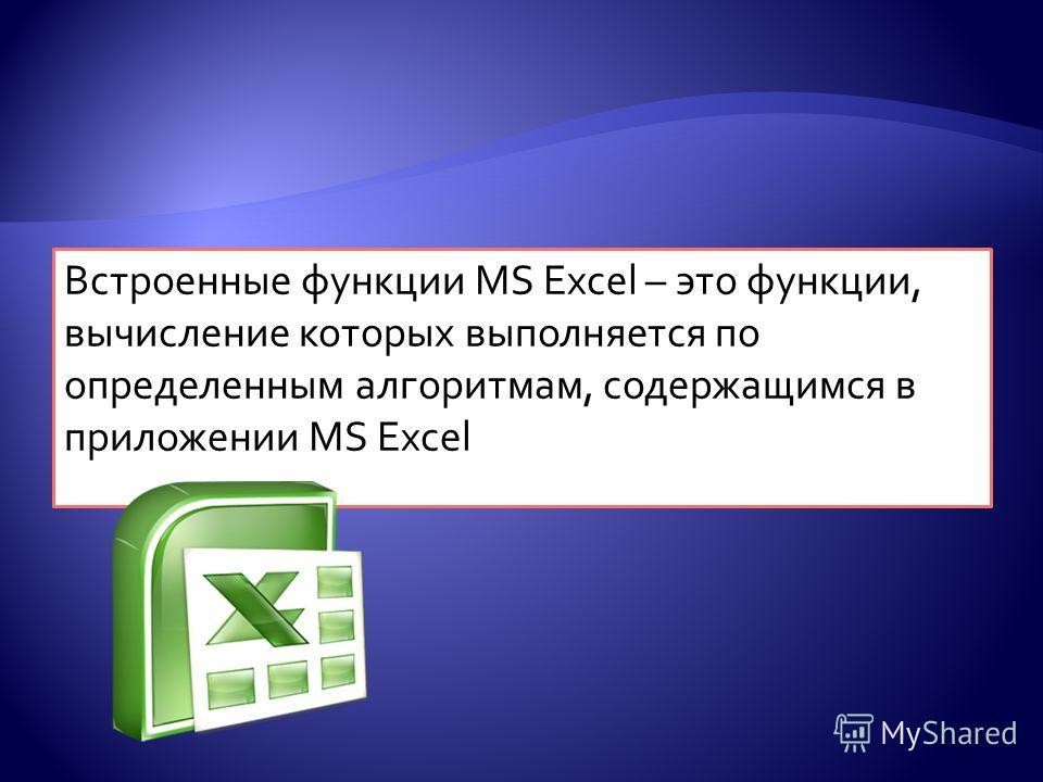 Встроенные функции MS Excel – это функции, вычисление которых выполняется по определенным алгоритмам, содержащимся в приложении MS Excel