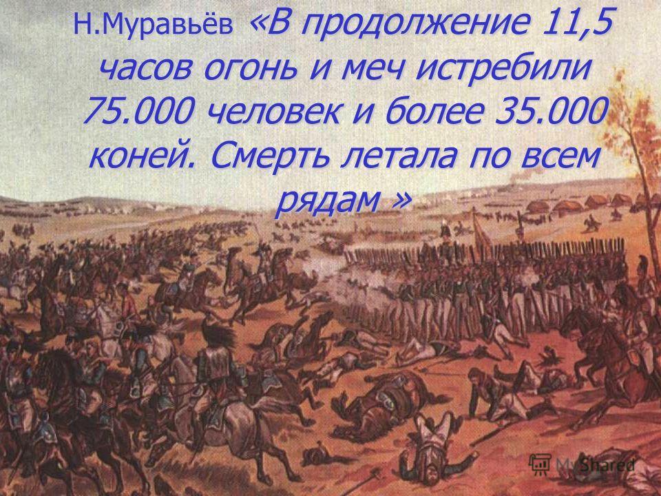 Н.Муравьёв «В продолжение 11,5 часов огонь и меч истребили 75.000 человек и более 35.000 коней. Смерть летала по всем рядам »
