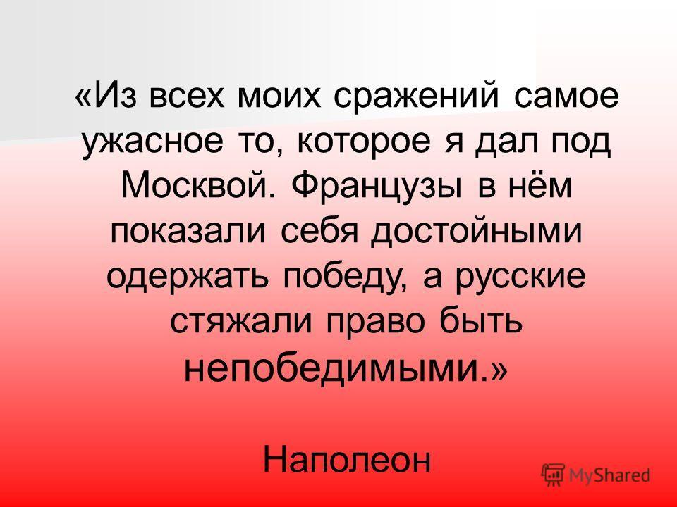 «Из всех моих сражений самое ужасное то, которое я дал под Москвой. Французы в нём показали себя достойными одержать победу, а русские стяжали право быть непобедимыми.» Наполеон