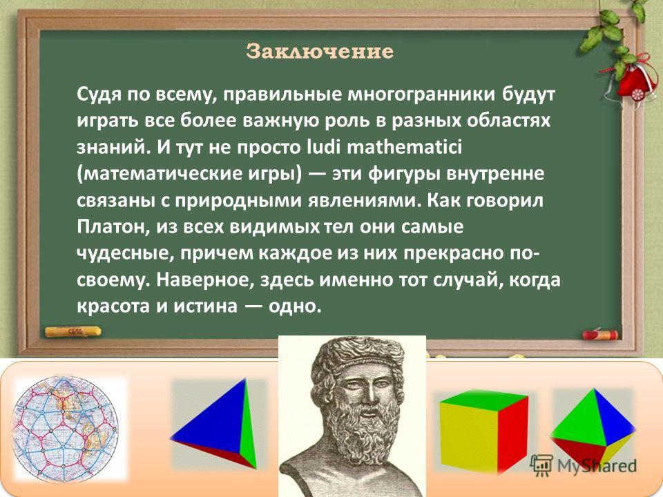 Заключение Судя по всему, правильные многогранники будут играть все более важную роль в разных областях знаний. И тут не просто ludi mathematici (математические игры) эти фигуры внутренне связаны с природными явлениями. Как говорил Платон, из всех ви