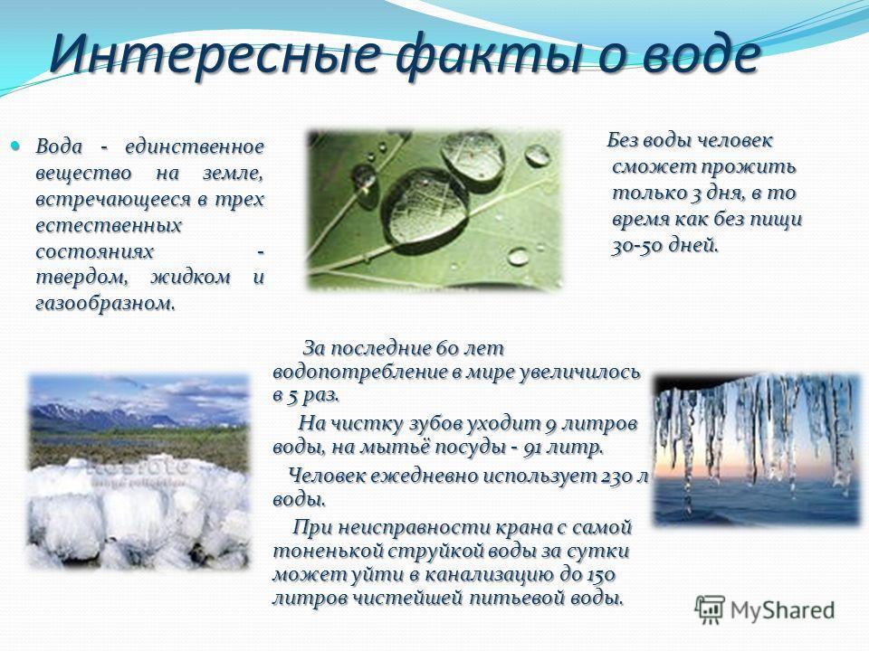 Интересные факты о воде Вода - единственное вещество на земле, встречающееся в трех естественных состояниях - твердом, жидком и газообразном. Без воды человек сможет прожить только 3 дня, в то время как без пищи 30-50 дней. Без воды человек сможет пр