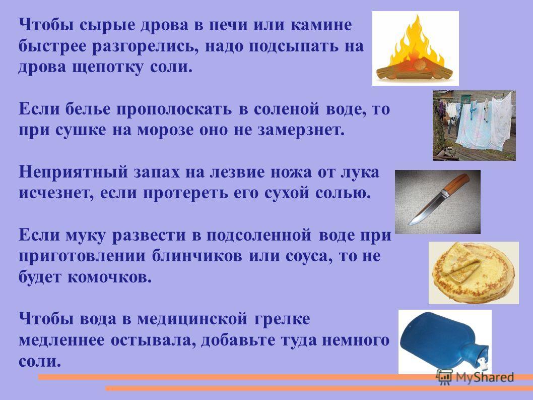 Чтобы сырые дрова в печи или камине быстрее разгорелись, надо подсыпать на дрова щепотку соли. Если белье прополоскать в соленой воде, то при сушке на морозе оно не замерзнет. Неприятный запах на лезвие ножа от лука исчезнет, если протереть его сухой