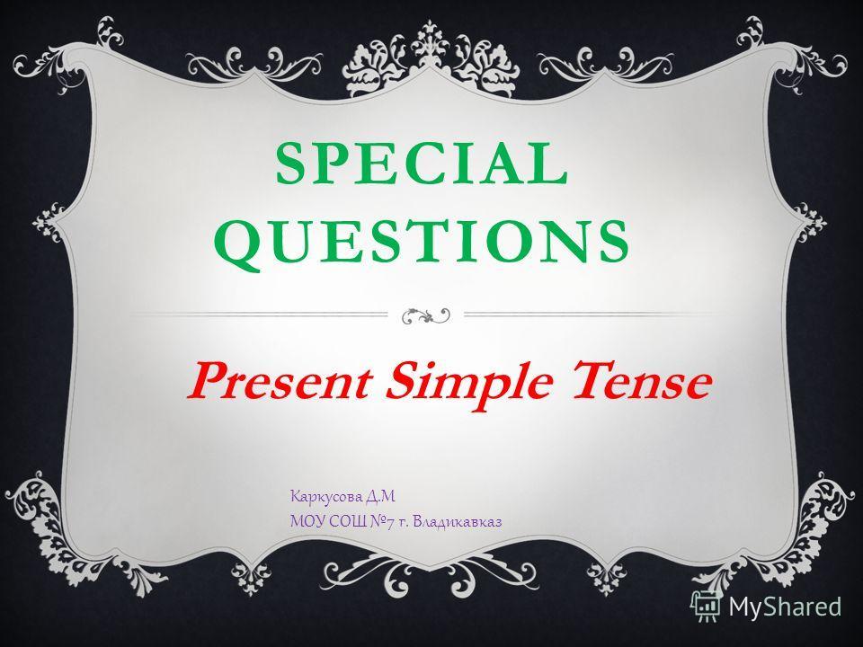 SPECIAL QUESTIONS Present Simple Tense Каркусова Д.М МОУ СОШ 7 г. Владикавказ
