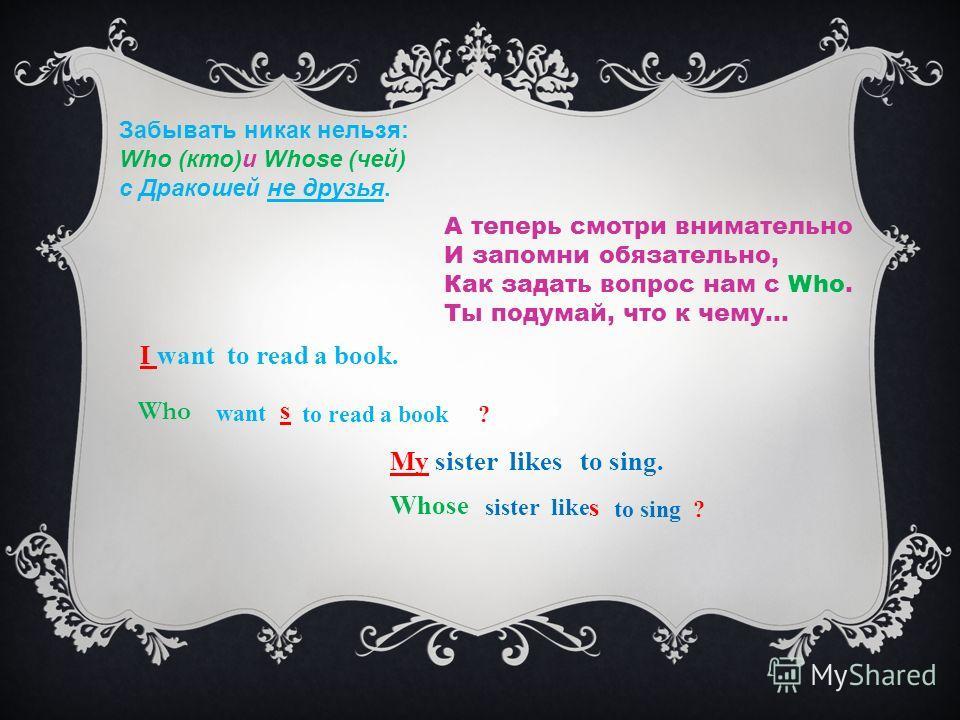 Забывать никак нельзя: Who (кто)и Whose (чей) с Дракошей не друзья. А теперь смотри внимательно И запомни обязательно, Как задать вопрос нам с Who. Ты подумай, что к чему… I want to read a book. Who want s to read a book ? My sister likes to sing. Wh