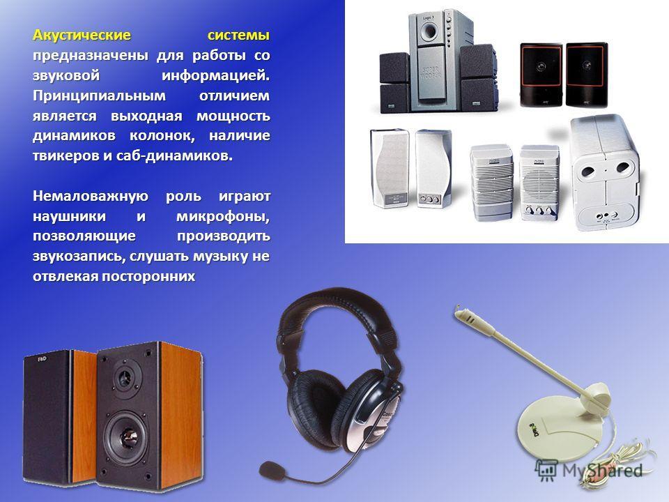 Акустические системы предназначены для работы со звуковой информацией. Принципиальным отличием является выходная мощность динамиков колонок, наличие твикеров и саб-динамиков. Немаловажную роль играют наушники и микрофоны, позволяющие производить звук
