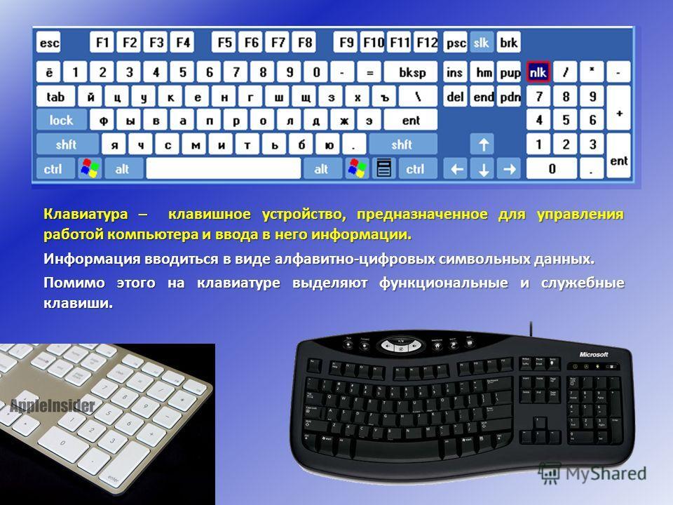 Клавиатура – клавишное устройство, предназначенное для управления работой компьютера и ввода в него информации. Информация вводиться в виде алфавитно-цифровых символьных данных. Помимо этого на клавиатуре выделяют функциональные и служебные клавиши.