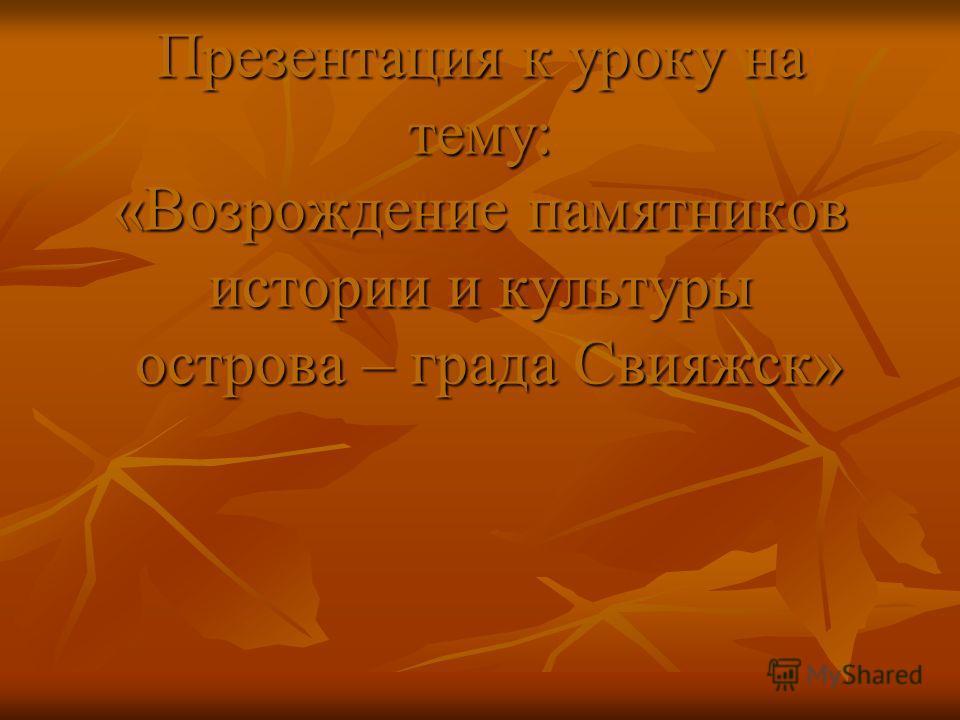 Презентация к уроку на тему: «Возрождение памятников истории и культуры острова – града Свияжск»