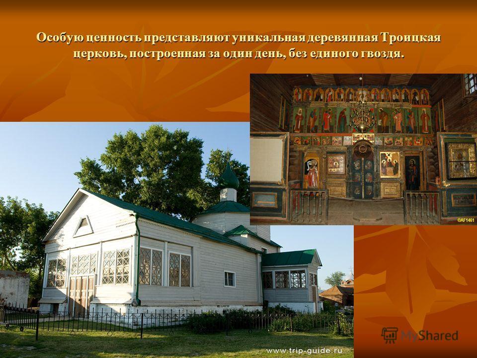 Особую ценность представляют уникальная деревянная Троицкая церковь, построенная за один день, без единого гвоздя.